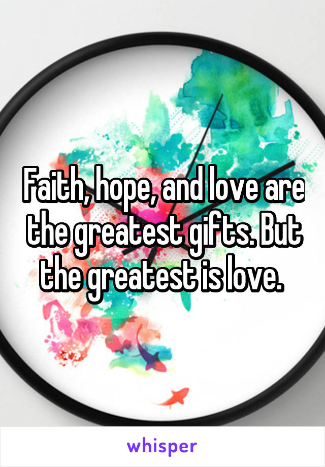 Faith, hope, and love are the greatest gifts. But the greatest is love.