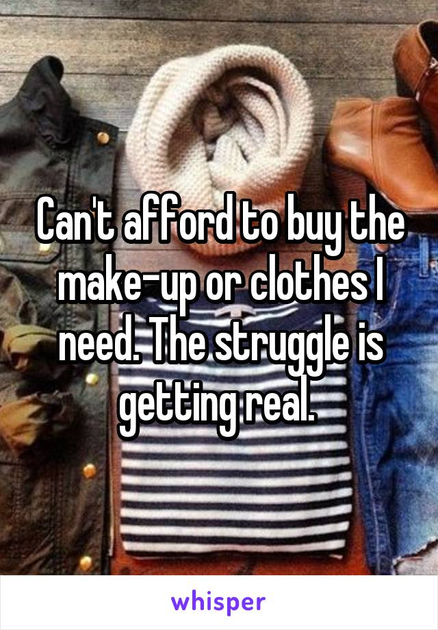 Can't afford to buy the make-up or clothes I need. The struggle is getting real.
