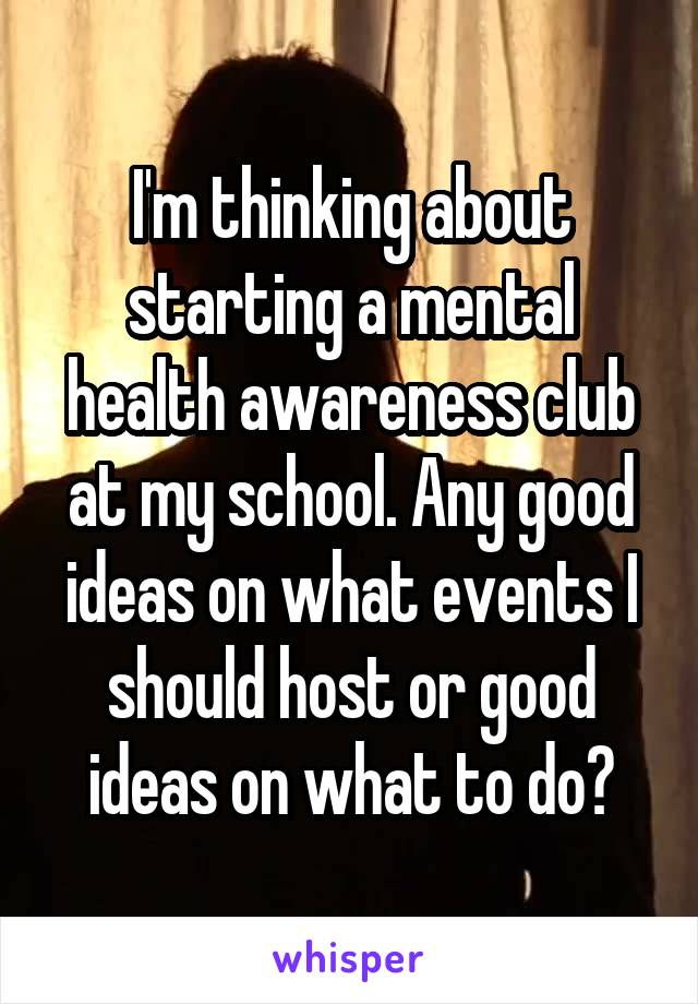 I'm thinking about starting a mental health awareness club at my school. Any good ideas on what events I should host or good ideas on what to do?