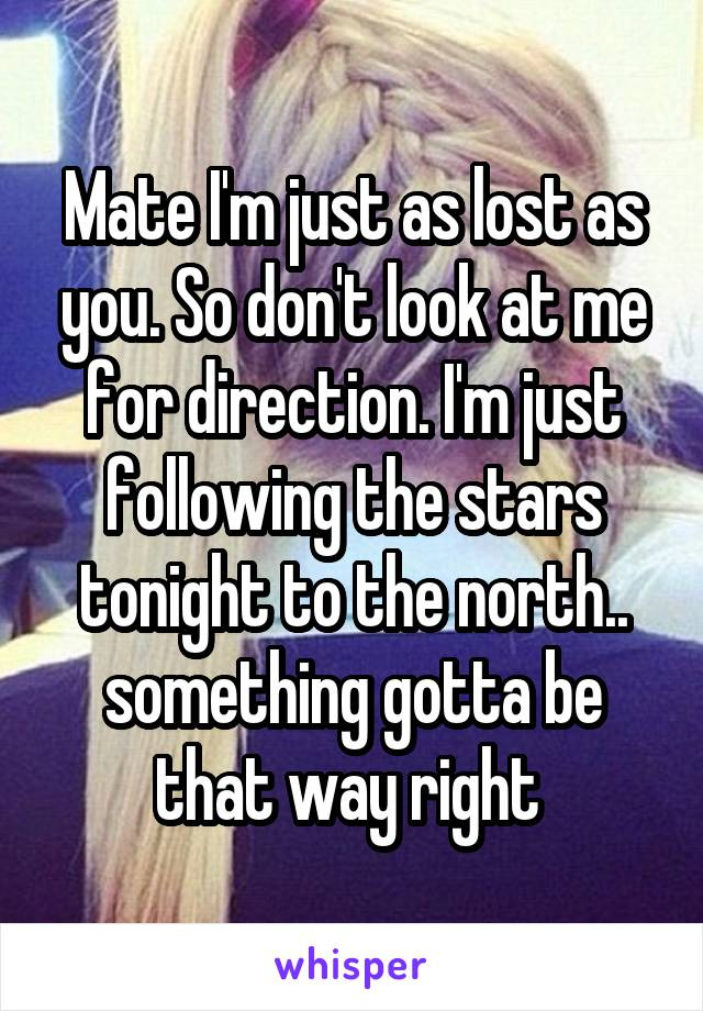 Mate I'm just as lost as you. So don't look at me for direction. I'm just following the stars tonight to the north.. something gotta be that way right