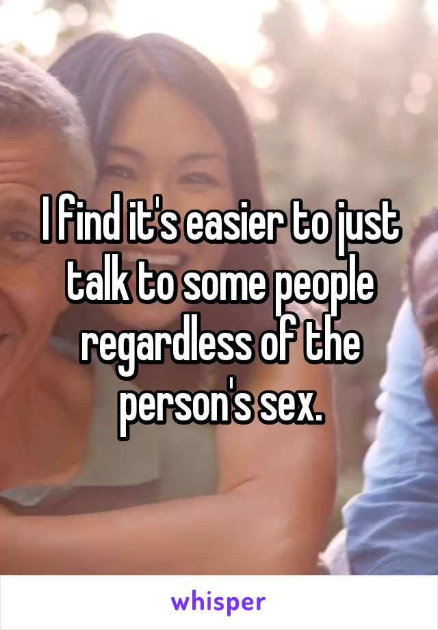 I find it's easier to just talk to some people regardless of the person's sex.