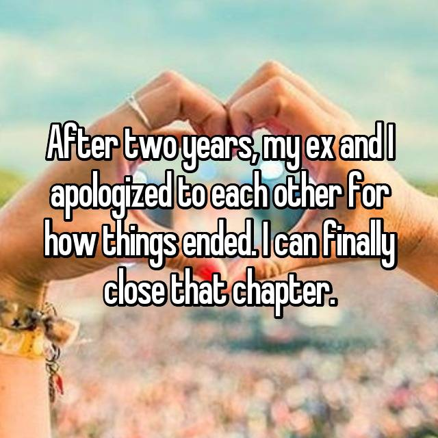 After two years, my ex and I apologized to each other for how things ended. I can finally close that chapter.