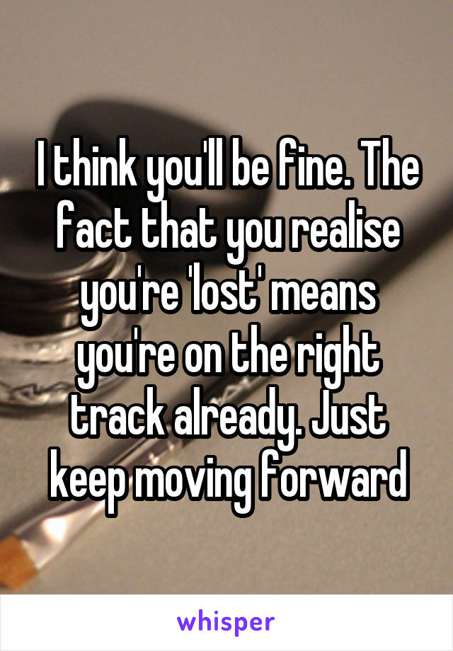 I think you'll be fine. The fact that you realise you're 'lost' means you're on the right track already. Just keep moving forward