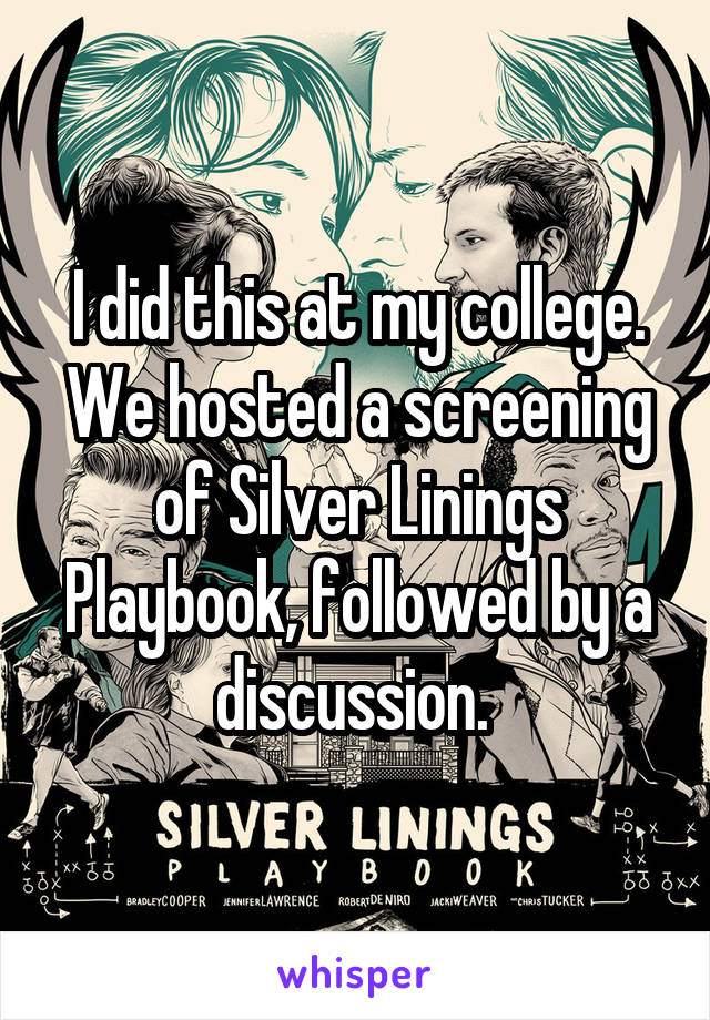I did this at my college. We hosted a screening of Silver Linings Playbook, followed by a discussion.
