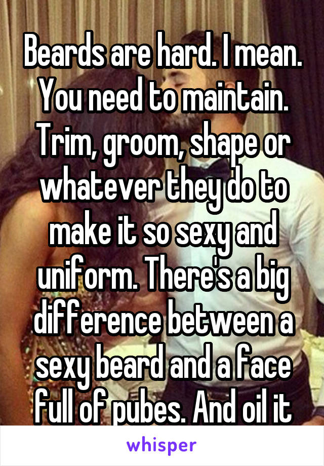 Beards are hard. I mean. You need to maintain. Trim, groom, shape or whatever they do to make it so sexy and uniform. There's a big difference between a sexy beard and a face full of pubes. And oil it