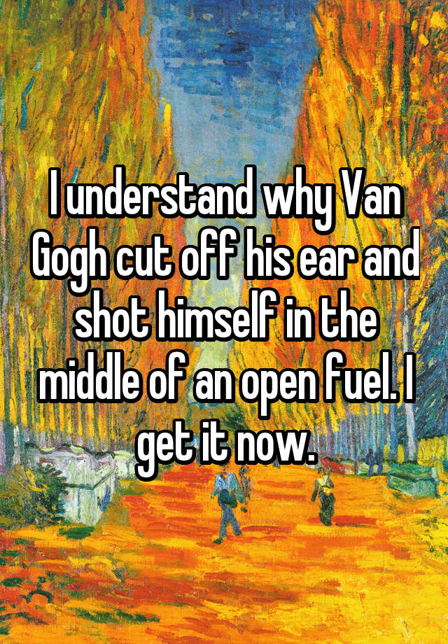 why van gogh cut his ear It actually was not van gogh's entire ear, but his earlobe he had been suffering from mental illness, and had been having hallucinations and.