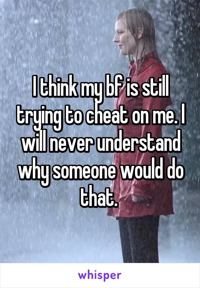I think my bf is still trying to cheat on me. I will never understand why someone would do that.