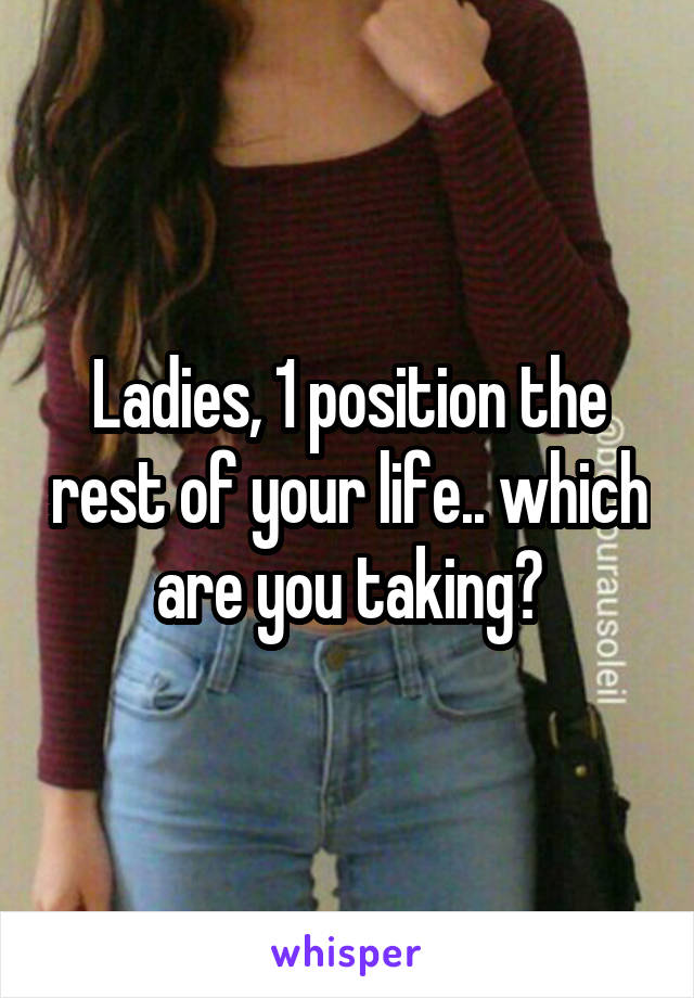 Ladies, 1 position the rest of your life.. which are you taking?