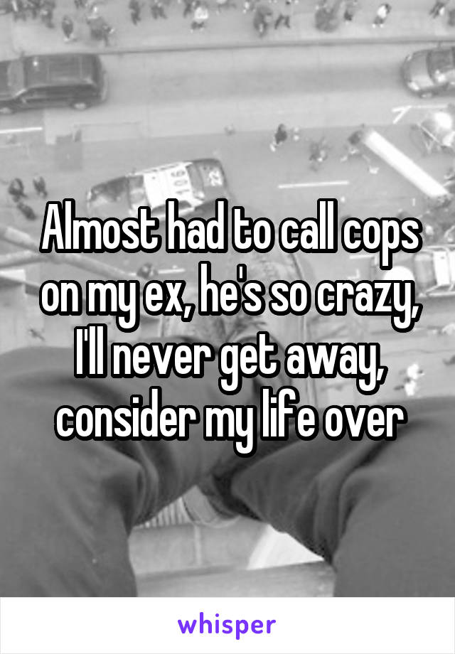 Almost had to call cops on my ex, he's so crazy, I'll never get away, consider my life over