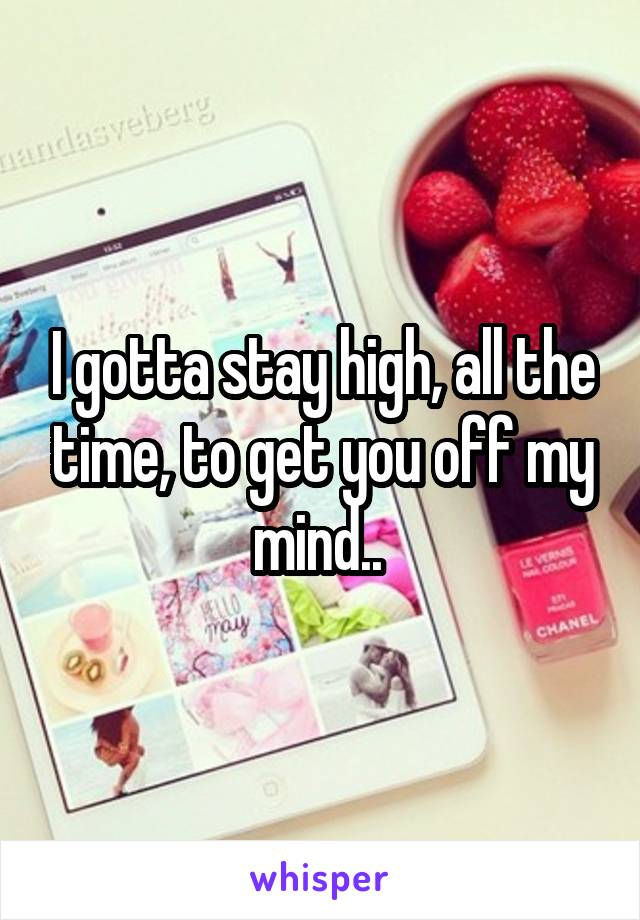 I gotta stay high, all the time, to get you off my mind..
