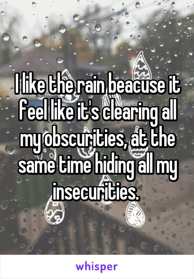 I like the rain beacuse it feel like it's clearing all my obscurities, at the same time hiding all my insecurities.