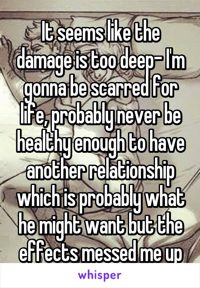 It seems like the damage is too deep- I'm gonna be scarred for life, probably never be healthy enough to have another relationship which is probably what he might want but the effects messed me up