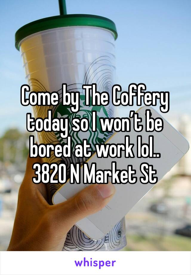 Come by The Coffery today so I won't be bored at work lol..  3820 N Market St