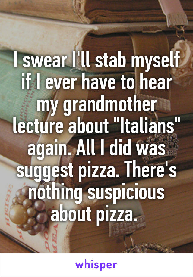"""I swear I'll stab myself if I ever have to hear my grandmother lecture about """"Italians"""" again. All I did was suggest pizza. There's nothing suspicious about pizza."""
