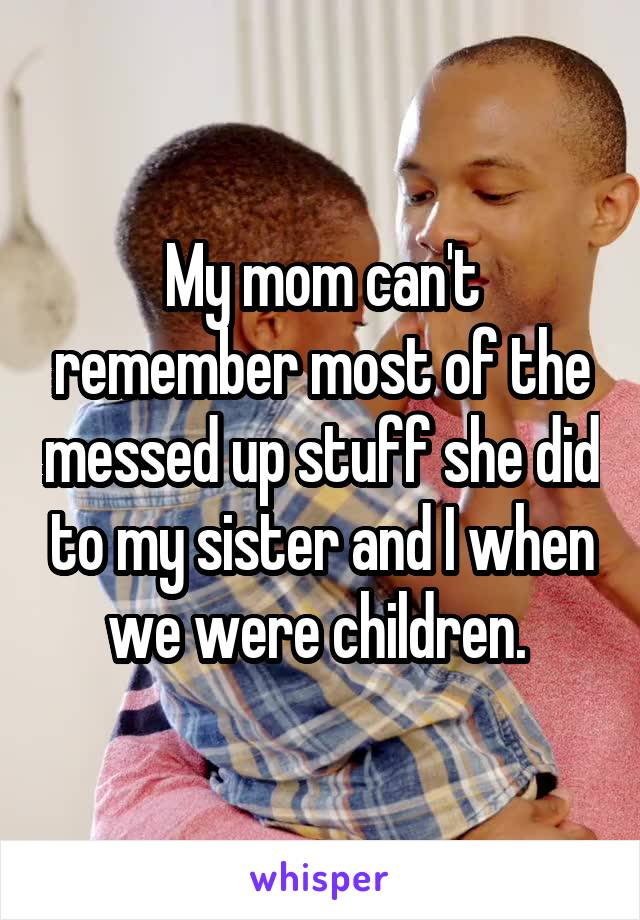 My mom can't remember most of the messed up stuff she did to my sister and I when we were children.