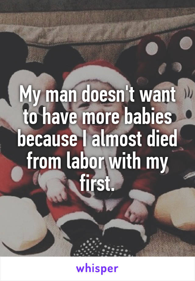 My man doesn't want to have more babies because I almost died from labor with my first.