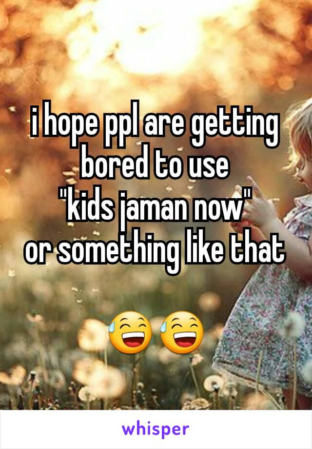 """i hope ppl are getting bored to use """"kids jaman now"""" or something like that  😅😅"""