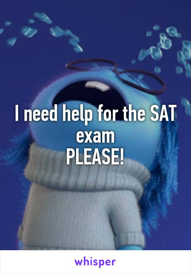 I need help for the SAT exam PLEASE!