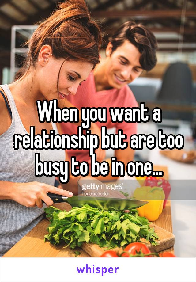 When you want a relationship but are too busy to be in one...