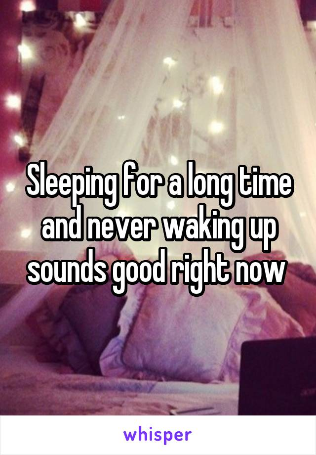 Sleeping for a long time and never waking up sounds good right now