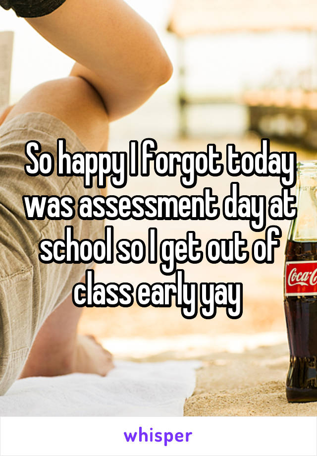 So happy I forgot today was assessment day at school so I get out of class early yay
