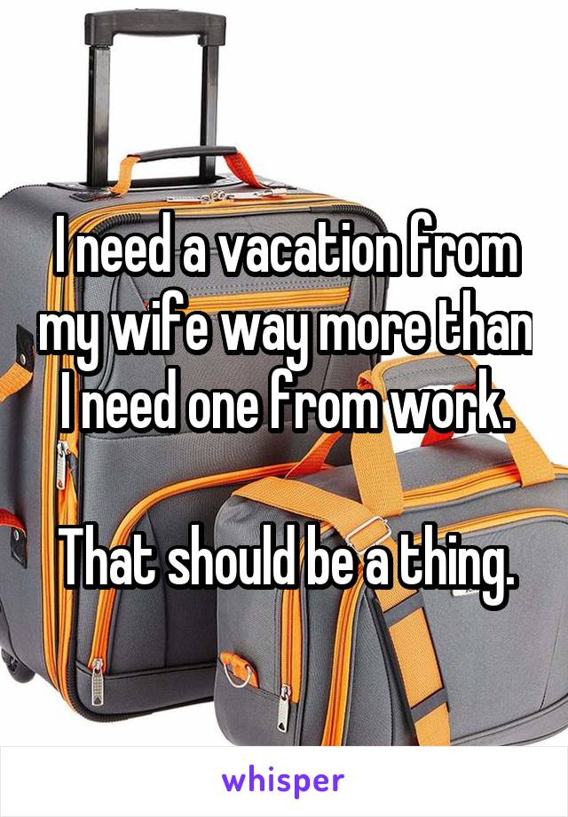 I need a vacation from my wife way more than I need one from work.  That should be a thing.