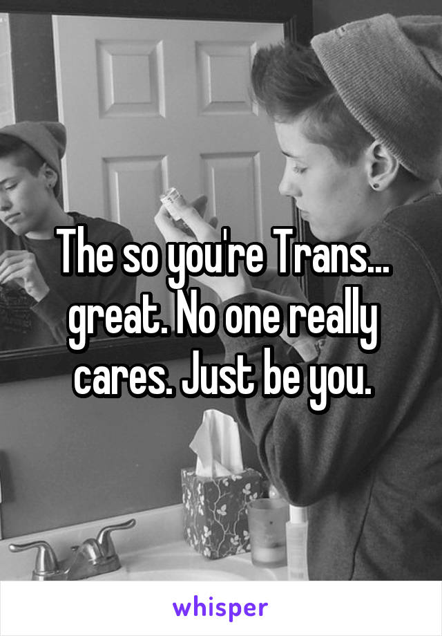 The so you're Trans... great. No one really cares. Just be you.