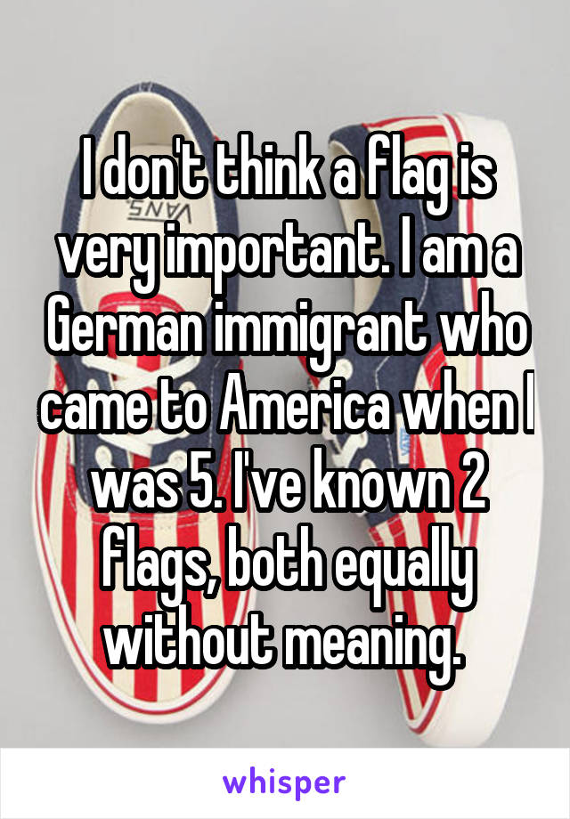 I don't think a flag is very important. I am a German immigrant who came to America when I was 5. I've known 2 flags, both equally without meaning.