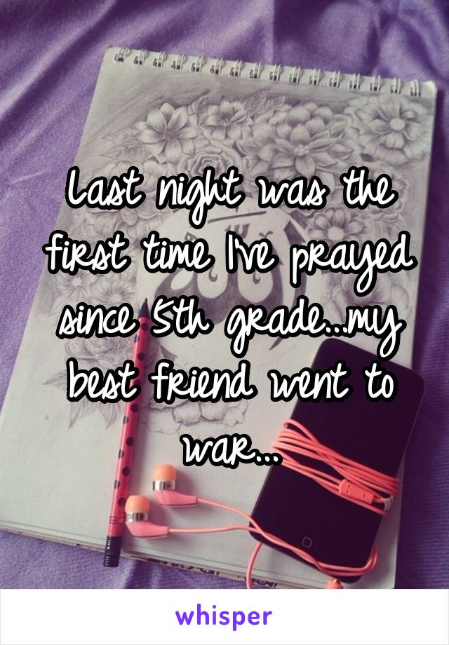Last night was the first time I've prayed since 5th grade...my best friend went to war...