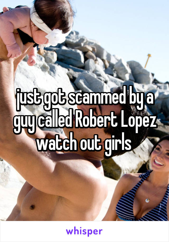 just got scammed by a guy called Robert Lopez watch out girls