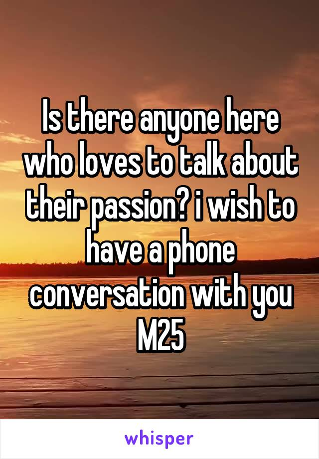 Is there anyone here who loves to talk about their passion? i wish to have a phone conversation with you M25