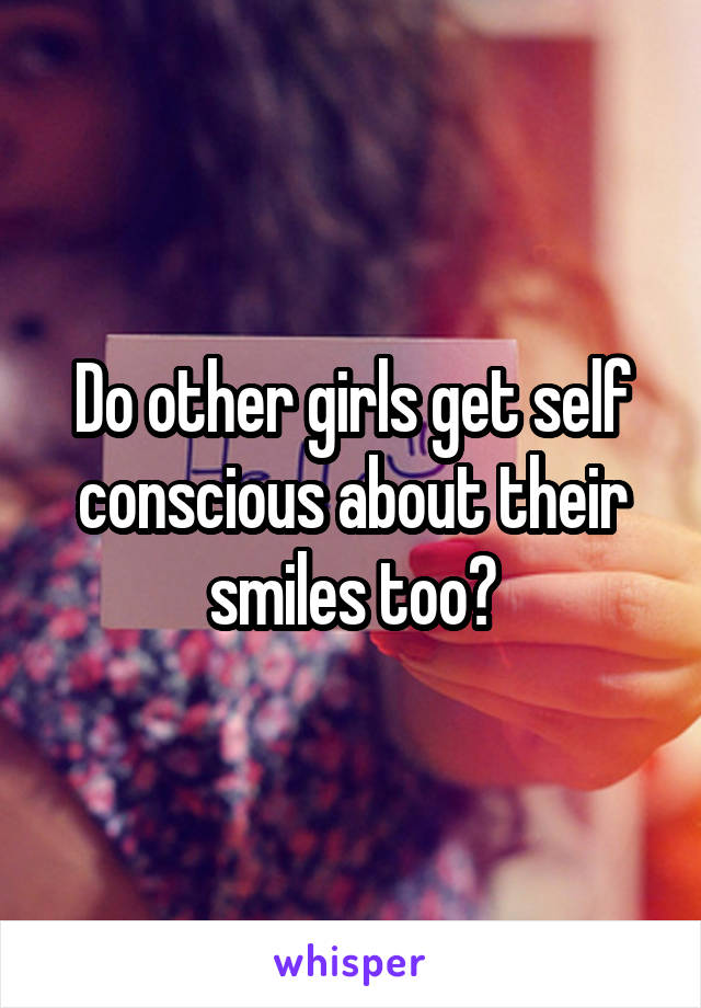 Do other girls get self conscious about their smiles too?