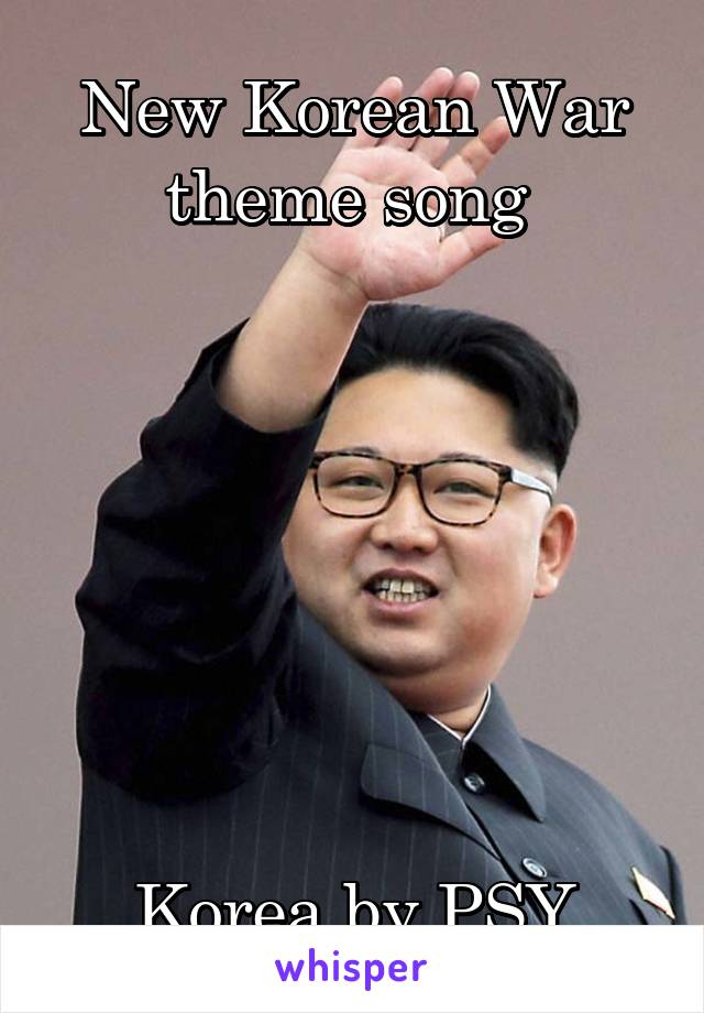 New Korean War theme song         Korea by PSY