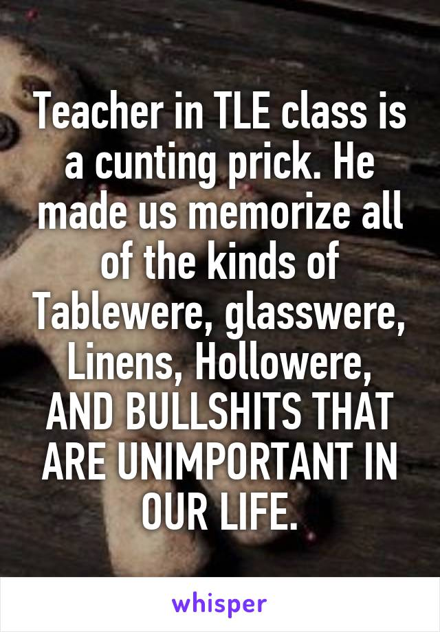 Teacher in TLE class is a cunting prick. He made us memorize all of the kinds of Tablewere, glasswere, Linens, Hollowere, AND BULLSHITS THAT ARE UNIMPORTANT IN OUR LIFE.