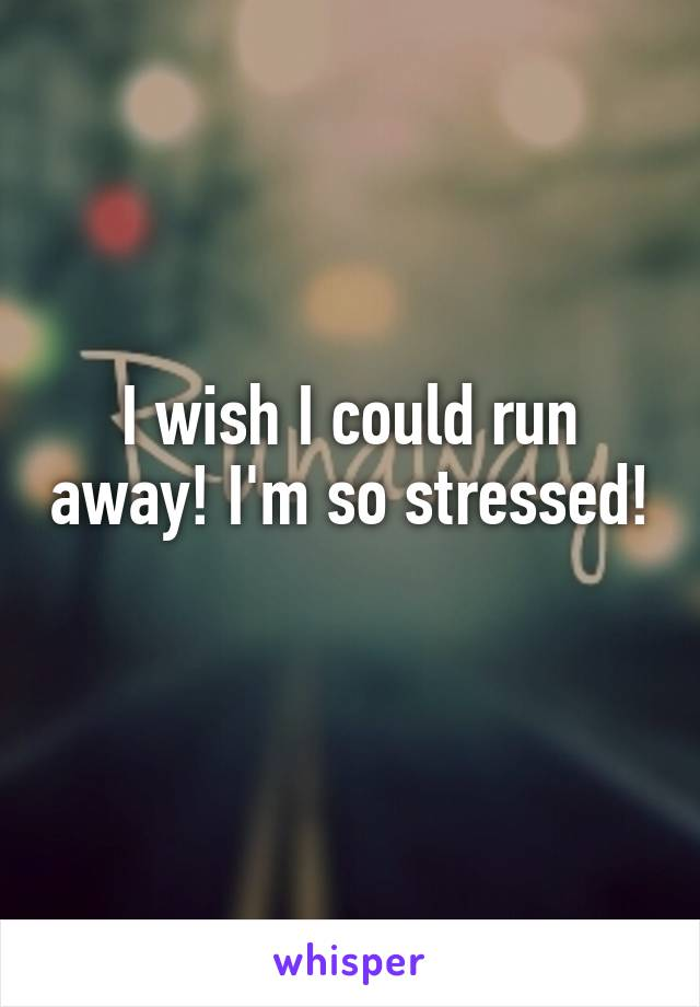I wish I could run away! I'm so stressed!