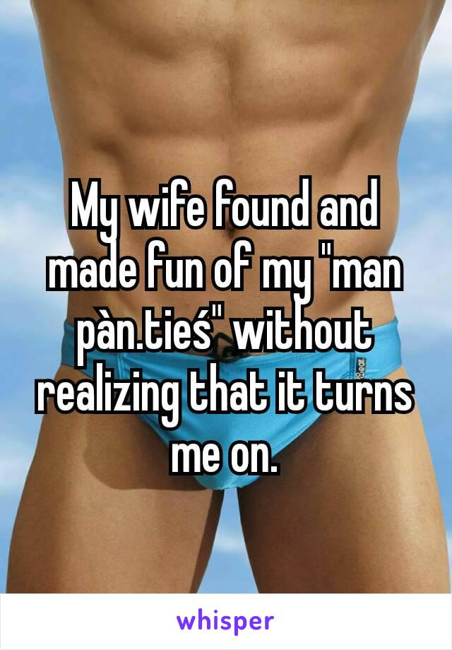 """My wife found and made fun of my """"man pàn.tieś"""" without realizing that it turns me on."""
