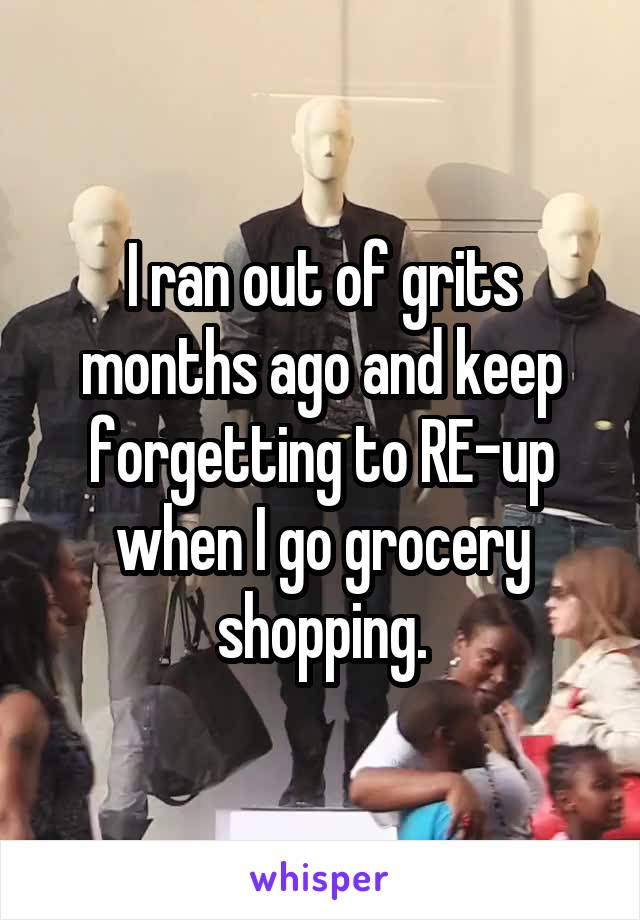 I ran out of grits months ago and keep forgetting to RE-up when I go grocery shopping.