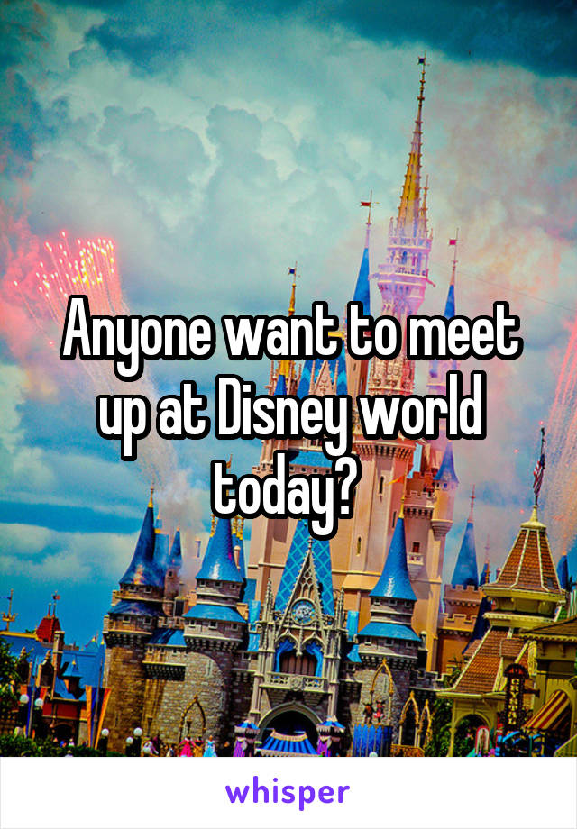 Anyone want to meet up at Disney world today?