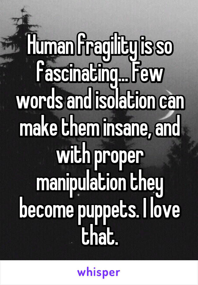 Human fragility is so fascinating... Few words and isolation can make them insane, and with proper manipulation they become puppets. I love that.