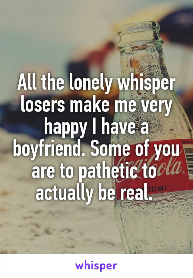 All the lonely whisper losers make me very happy I have a boyfriend. Some of you are to pathetic to  actually be real.