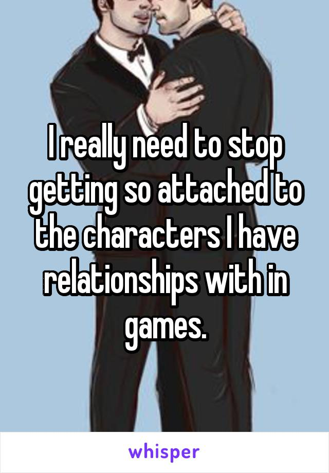 I really need to stop getting so attached to the characters I have relationships with in games.