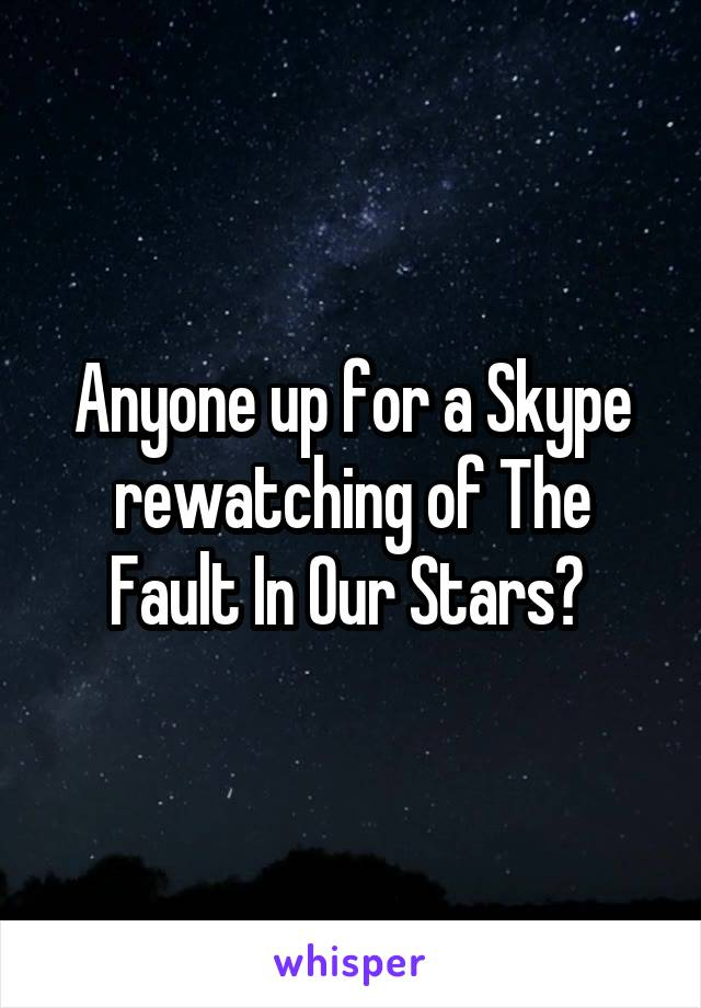 Anyone up for a Skype rewatching of The Fault In Our Stars?