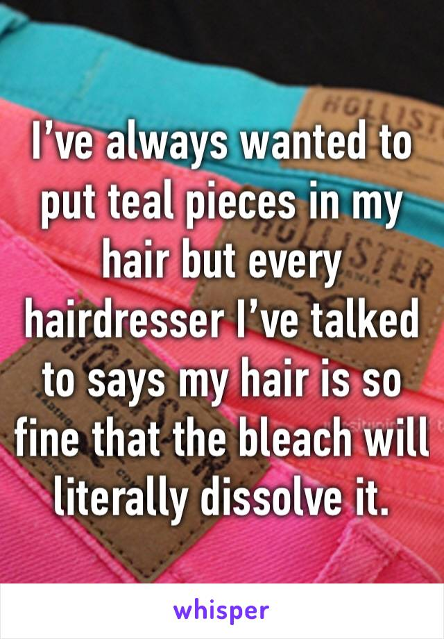 I've always wanted to put teal pieces in my hair but every hairdresser I've talked to says my hair is so fine that the bleach will literally dissolve it.