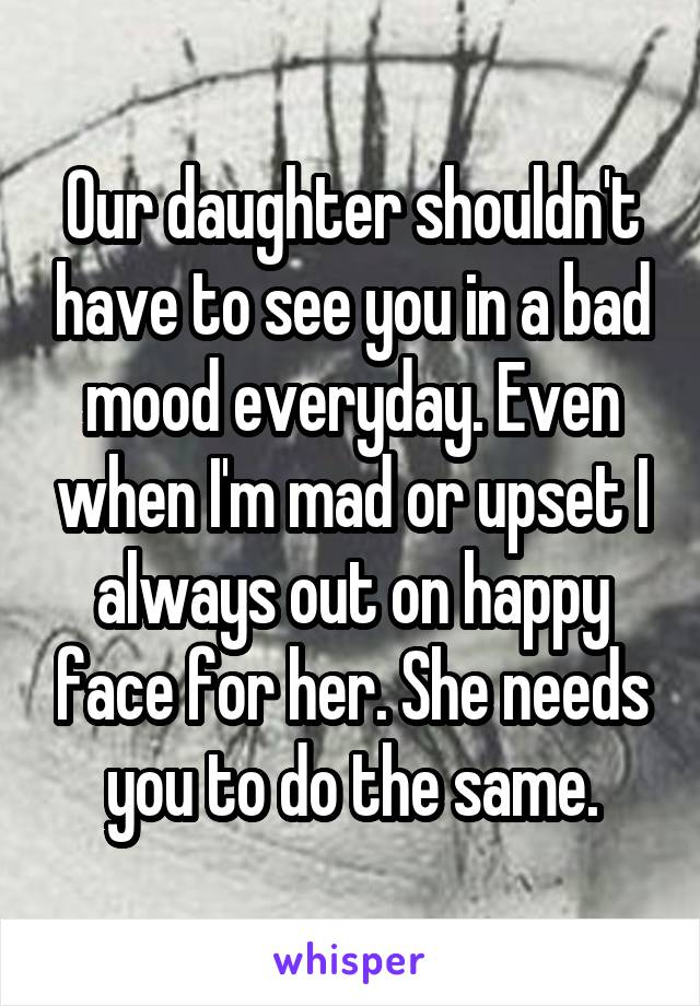 Our daughter shouldn't have to see you in a bad mood everyday. Even when I'm mad or upset I always out on happy face for her. She needs you to do the same.