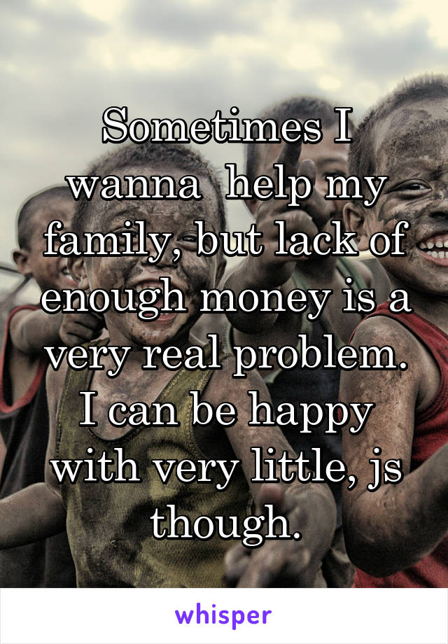 Sometimes I wanna  help my family, but lack of enough money is a very real problem. I can be happy with very little, js though.