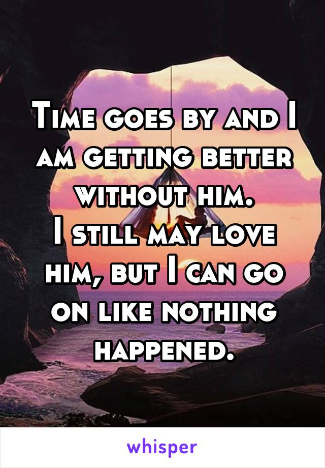 Time goes by and I am getting better without him. I still may love him, but I can go on like nothing happened.