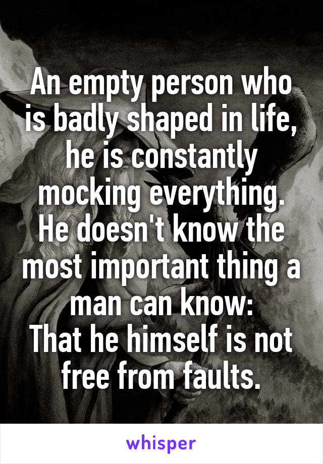 An empty person who is badly shaped in life, he is constantly mocking everything. He doesn't know the most important thing a man can know: That he himself is not free from faults.