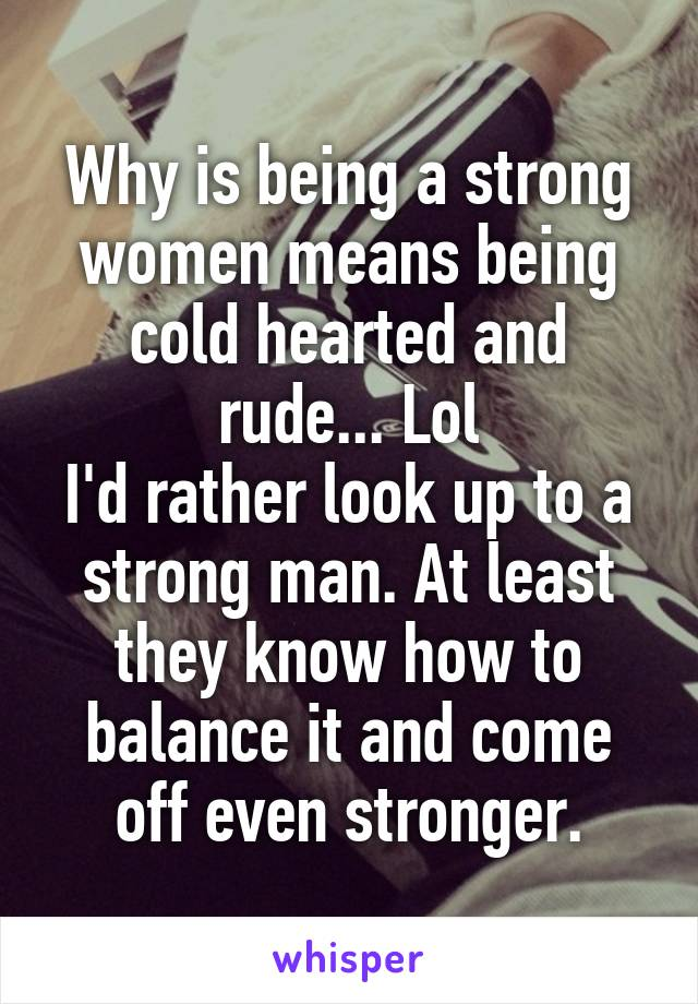 Why is being a strong women means being cold hearted and rude... Lol I'd rather look up to a strong man. At least they know how to balance it and come off even stronger.