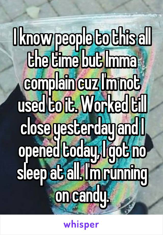 I know people to this all the time but Imma complain cuz I'm not used to it. Worked till close yesterday and I opened today, I got no sleep at all. I'm running on candy.