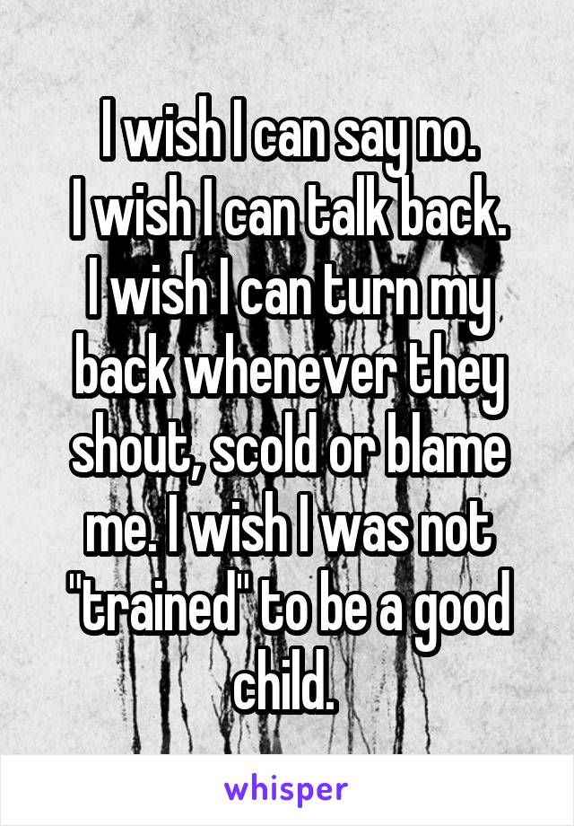"I wish I can say no. I wish I can talk back. I wish I can turn my back whenever they shout, scold or blame me. I wish I was not ""trained"" to be a good child."